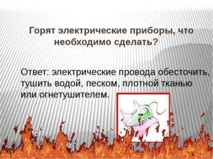 Как потушить электроприбор, находящийся под напряжением? Ответ: Огнетушителе