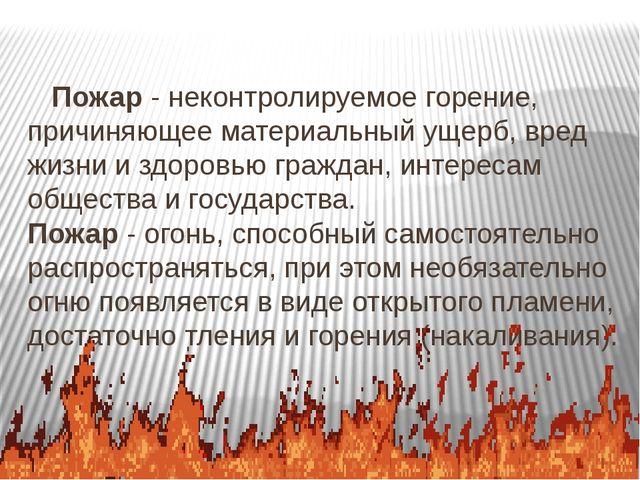 Пожар - неконтролируемое горение, причиняющее материальный ущерб, вред жизни...