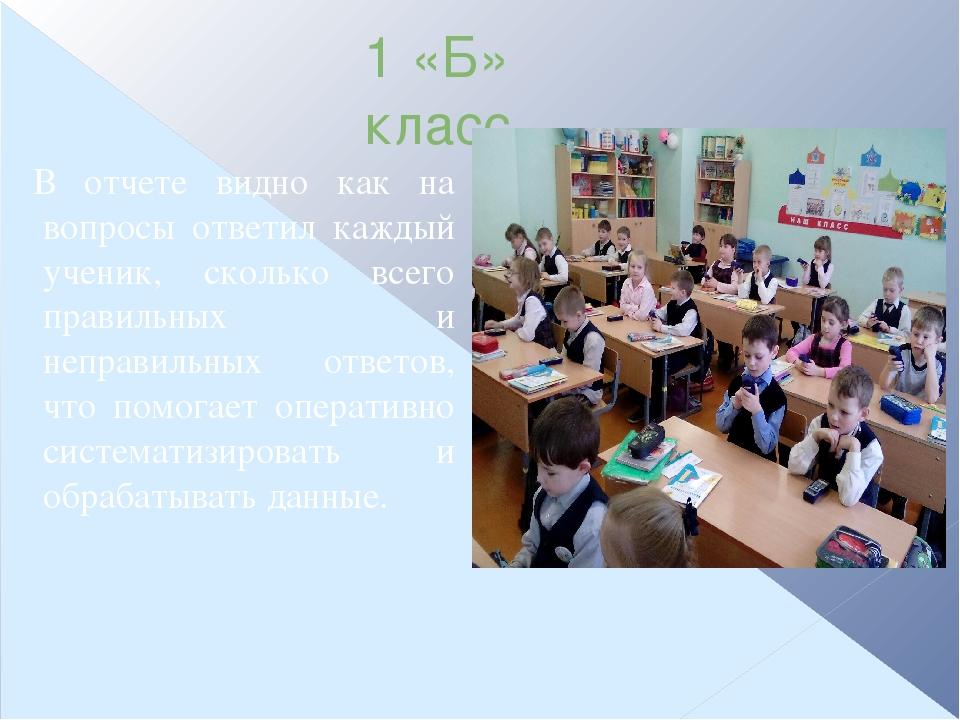 1 «Б» класс В отчете видно как на вопросы ответил каждый ученик, сколько всег...