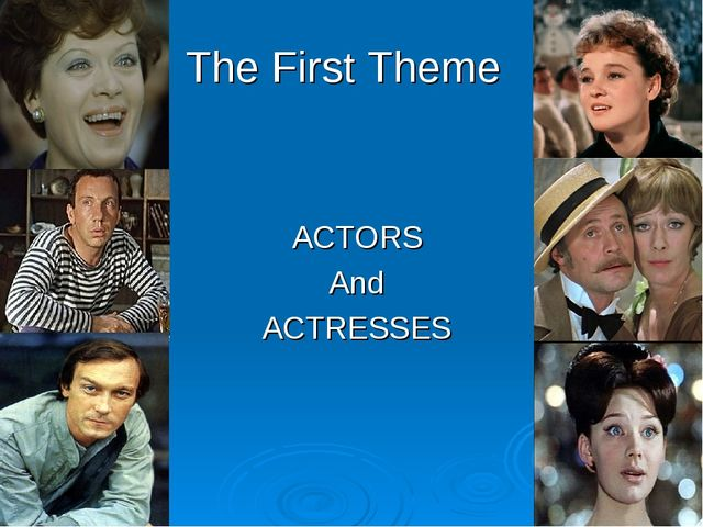 The First Theme ACTORS And ACTRESSES