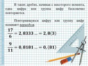 В таких дробях, начиная с некоторого момента, одна цифра или группа цифр бес