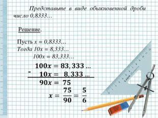 Представьте в виде обыкновенной дроби число 0,8333… Решение. Пусть x = 0,833