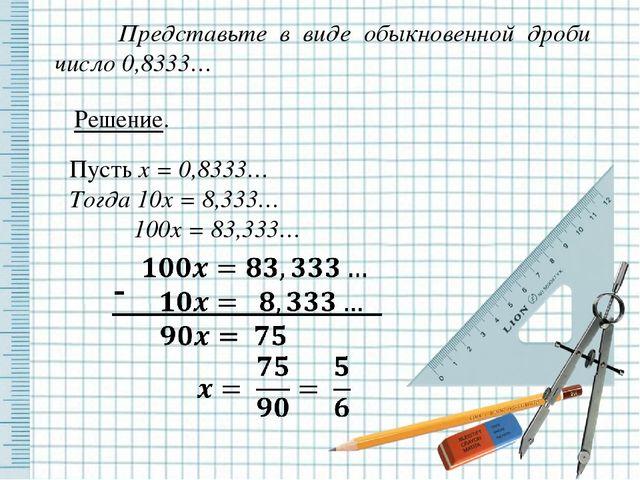 Представьте в виде обыкновенной дроби число 0,8333… Решение. Пусть x = 0,833...