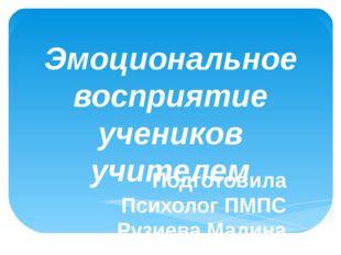 Эмоциональное восприятие учеников учителем Подготовила Психолог ПМПС Рузиева