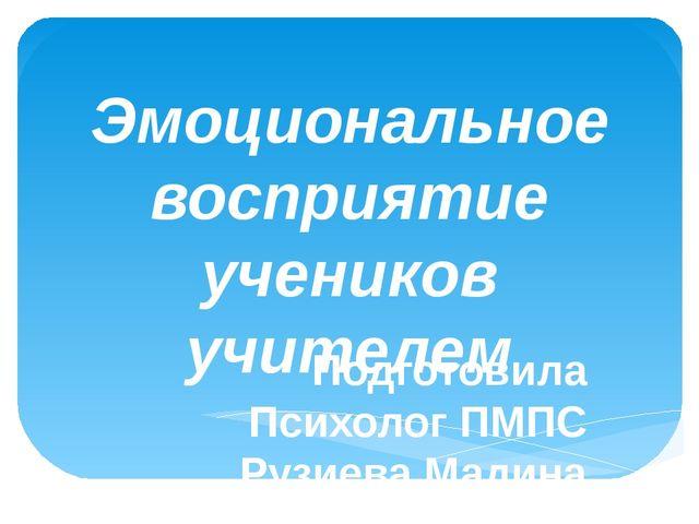 Эмоциональное восприятие учеников учителем Подготовила Психолог ПМПС Рузиева...