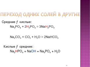 * Средние → кислые: Na3PO4 + 2H3PO4 = 3NaH2PO4  Na2CO3 + CO2 + H2O = 2N