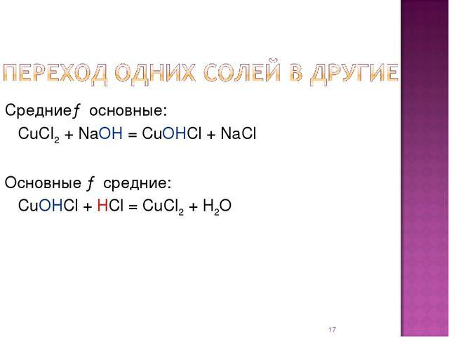 * Средние→ основные: CuCl2 + NaOH = CuOHCl + NaCl Основные → средние: CuOHC...