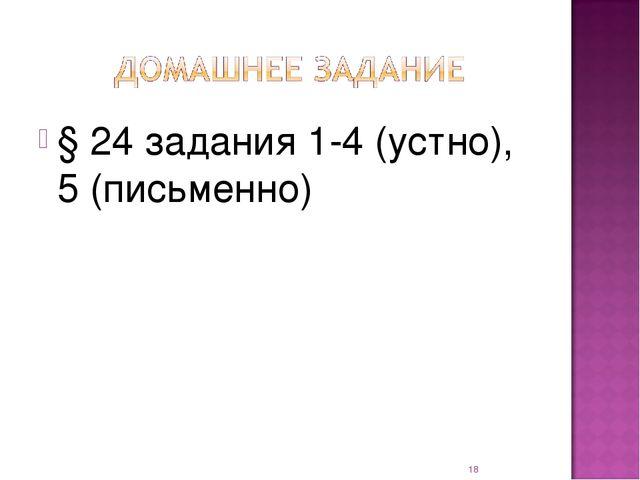 § 24 задания 1-4 (устно), 5 (письменно) *