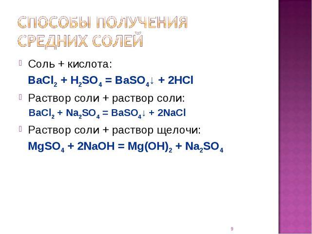 Соль + кислота: BaCl2 + H2SO4 = BaSO4↓ + 2HCl Раствор соли + раствор соли: B...