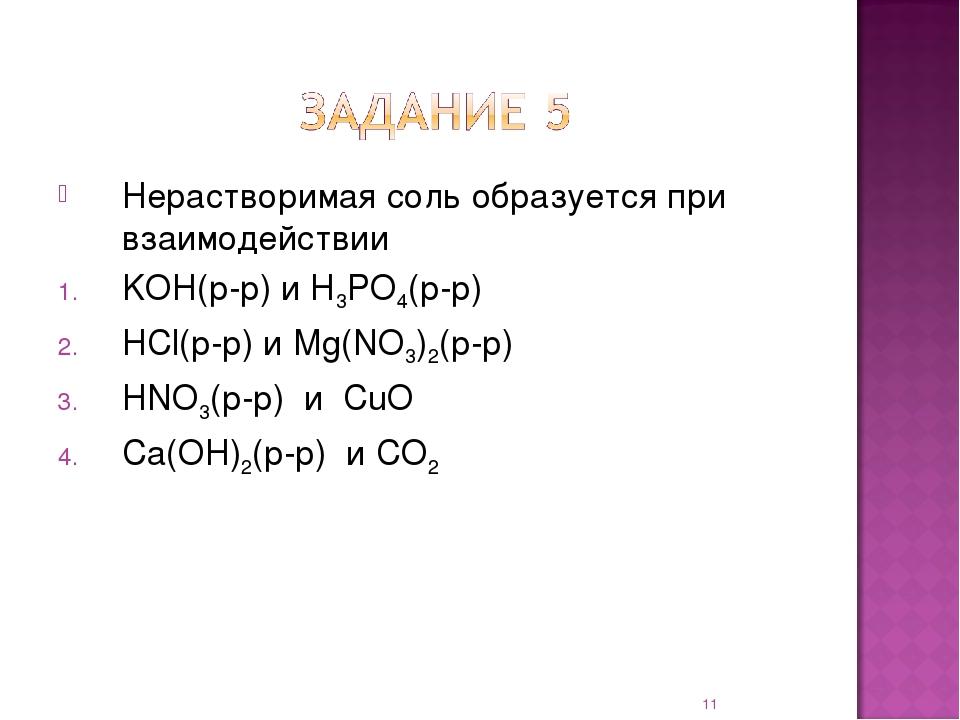 Нерастворимая соль образуется при взаимодействии KOH(р-р) и H3PO4(р-р) HCl(р-...