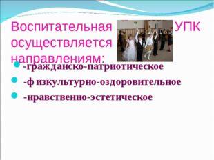 Воспитательная работа в УПК осуществляется по направлениям: -гражданско-патри