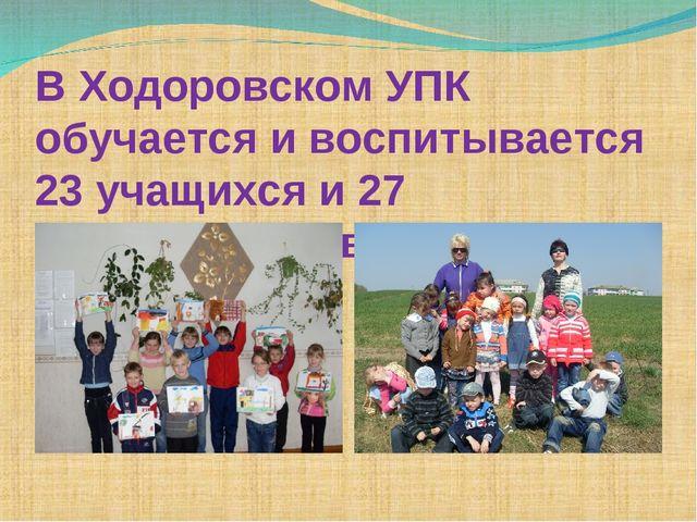 В Ходоровском УПК обучается и воспитывается 23 учащихся и 27 воспитанников.