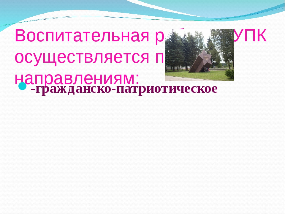 Воспитательная работа в УПК осуществляется по направлениям: -гражданско-патри...