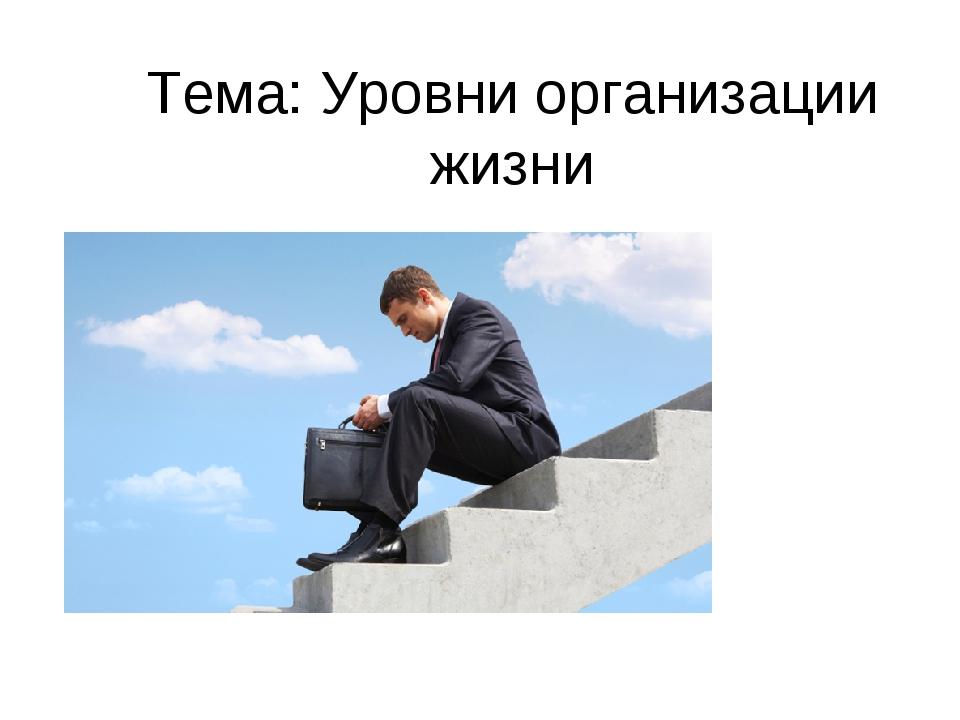 Тема: Уровни организации жизни