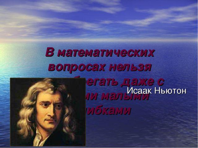 В математических вопросах нельзя пренебрегать даже с самыми малыми ошибками И...