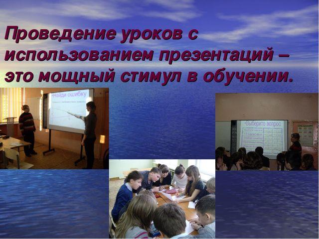 Проведение уроков с использованием презентаций – это мощный стимул в обучении.