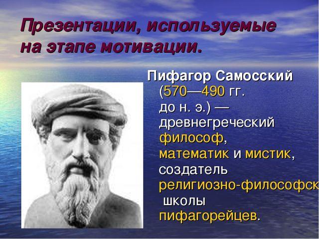 Презентации, используемые на этапе мотивации. Пифагор Самосский (570—490 гг....