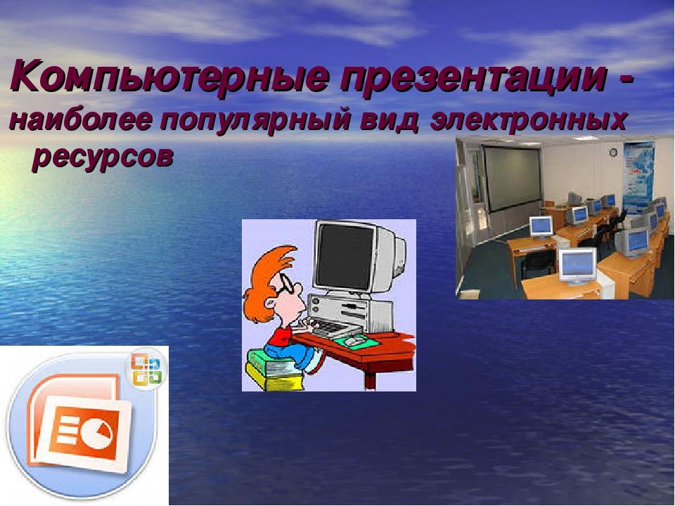 Компьютерные презентации - наиболее популярный вид электронных ресурсов