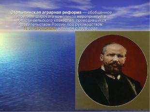 Столыпинская аграрная реформа— обобщённое название широкого комплекса меропр