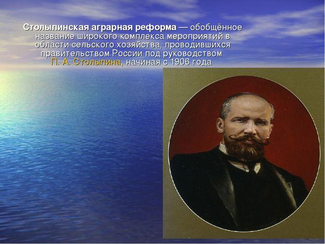 Столыпинская аграрная реформа— обобщённое название широкого комплекса меропр...