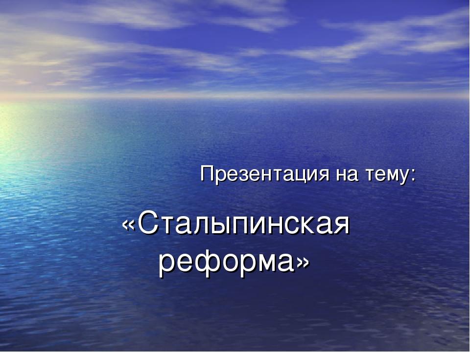 Презентация на тему: «Сталыпинская реформа»