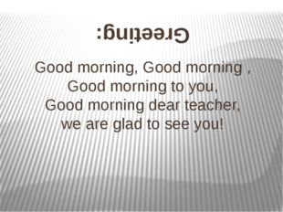 Good morning, Good morning , Good morning to you, Good morning dear teacher,