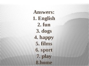 Answers: 1. English 2. fun 3. dogs 4. happy 5. films 6. sport 7. play 8.home