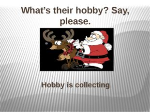 Hobby is collecting What's their hobby? Say, please.
