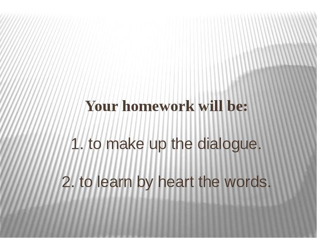 Your homework will be: 1. to make up the dialogue. 2. to learn by heart the...