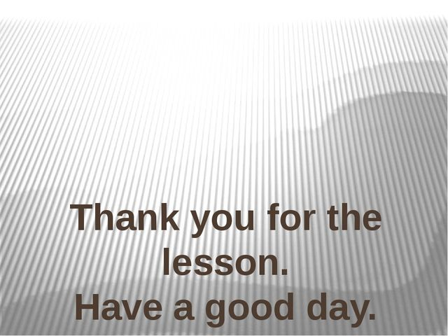 Thank you for the lesson. Have a good day. Good Bye.