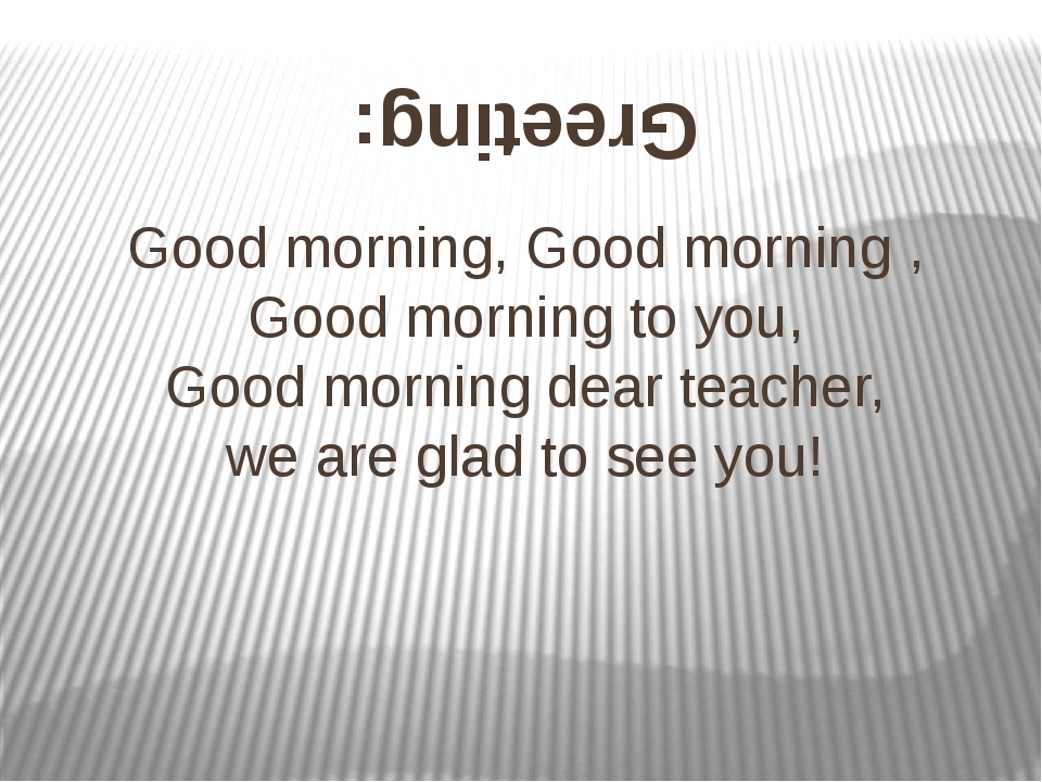 Good morning, Good morning , Good morning to you, Good morning dear teacher,...