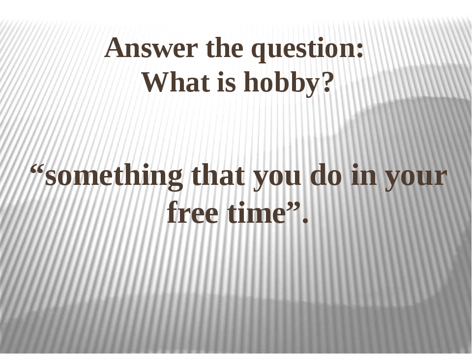 """""""something that you do in your free time"""". Answer the question: What is hobby?"""