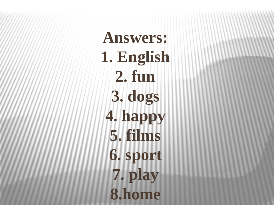 Answers: 1. English 2. fun 3. dogs 4. happy 5. films 6. sport 7. play 8.home...