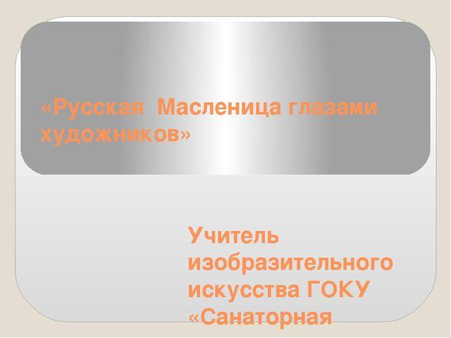 «Русская Масленица глазами художников» Учитель изобразительного искусства ГОК...