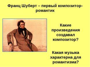 Франц Шуберт – первый композитор-романтик  Какие произведения создавал компо