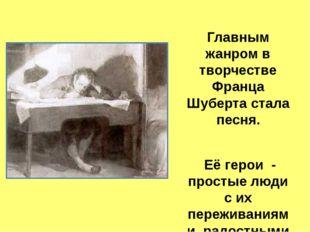 Главным жанром в творчестве Франца Шуберта стала песня. Её герои - простые л
