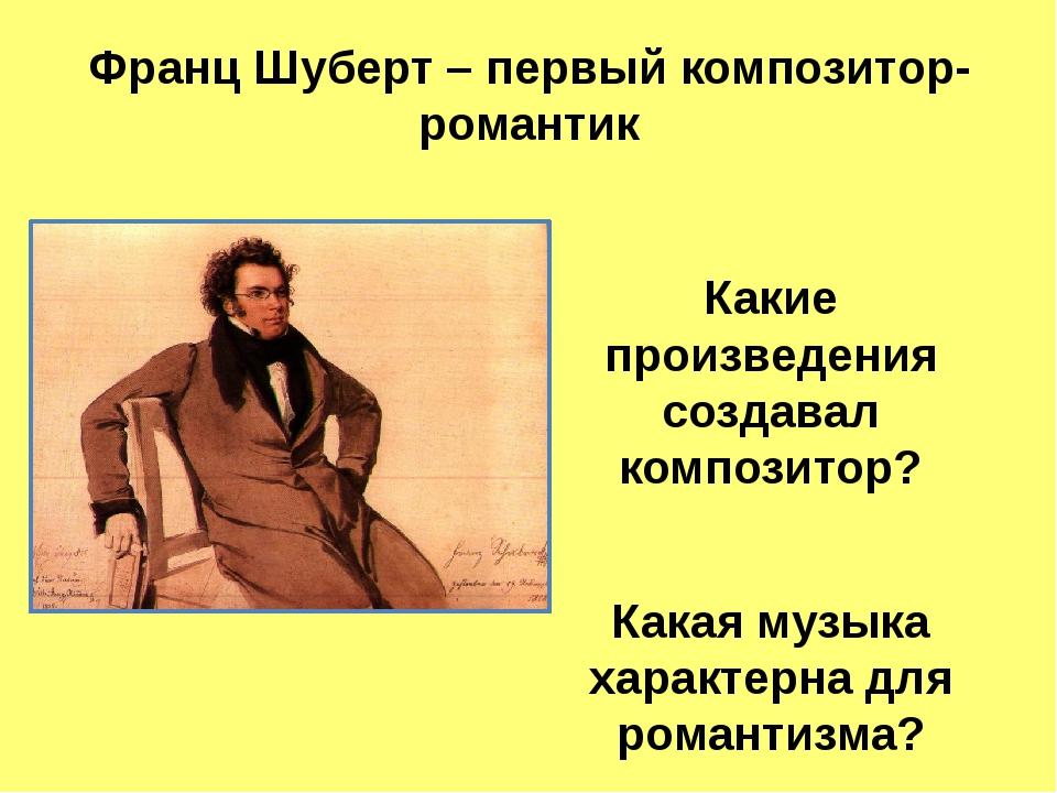 Франц Шуберт – первый композитор-романтик  Какие произведения создавал компо...