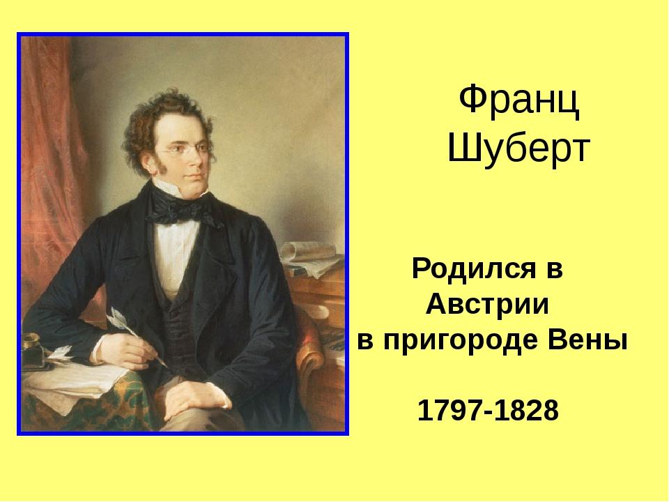 Родился в Австрии в пригороде Вены 1797-1828 Франц Шуберт