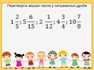Перетворіть мішані числа у неправильні дроби
