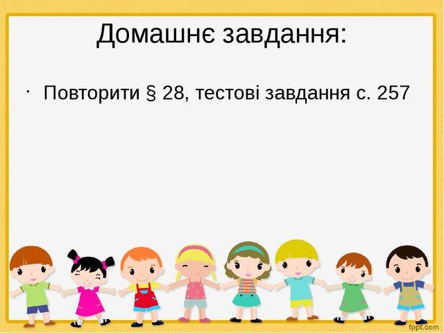 Домашнє завдання: Повторити § 28, тестові завдання с. 257