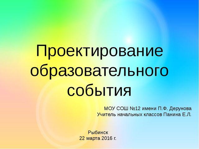 Проектирование образовательного события МОУ СОШ №12 имени П.Ф. Дерунова Учите...