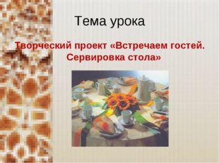 Тема урока Творческий проект «Встречаем гостей. Сервировка стола»