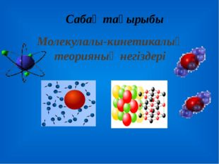 Молекулалы-кинетикалық теорияның негіздері Сабақ тақырыбы