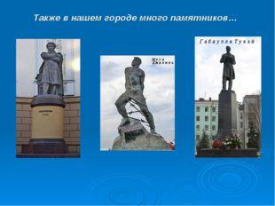 Также в нашем городе много памятников…
