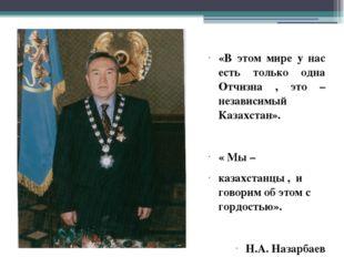 «В этом мире у нас есть только одна Отчизна , это – независимый Казахстан». «