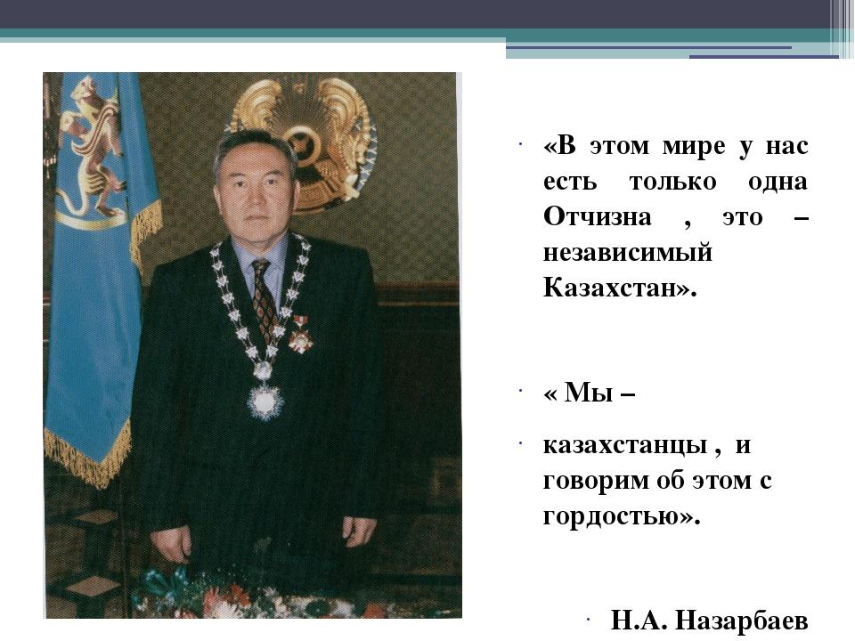 «В этом мире у нас есть только одна Отчизна , это – независимый Казахстан». «...