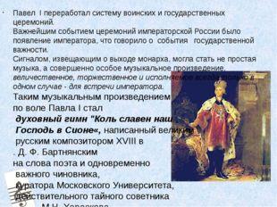 Павел I переработал систему воинских и государственных церемоний. Важнейшим с