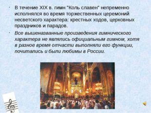 """Втечение XIXв. гимн """"Коль славен"""" непременно исполнялся во время торжестве"""