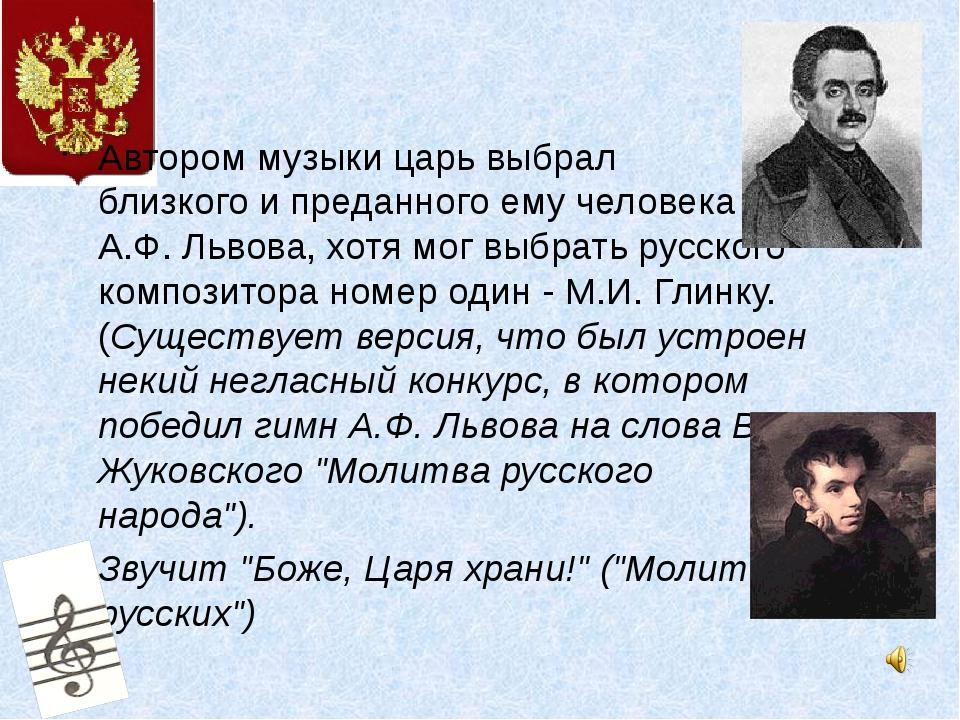 Автором музыки царь выбрал близкого и преданного ему человека- А.Ф.Львова,...