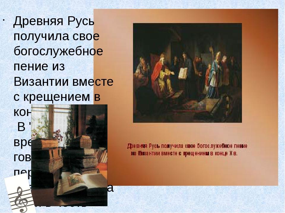 Древняя Русь получила свое богослужебное пение из Византии вместе с крещение...